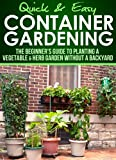 Container Gardening: The Beginner's Guide to Planting a Vegetable & Herb Garden without a Backyard (Quick and Easy Series)
