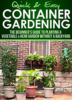 Container gardening the beginner 39 s guide to planting a vegetable herb garden without a - Container gardening for beginners practical tips ...