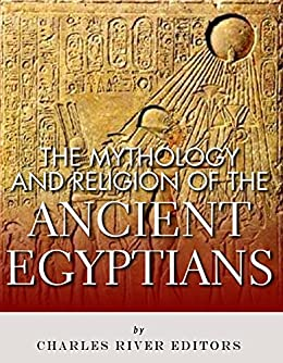 The Mythology and Religion of the Ancient Egyptians by [Charles River Editors]