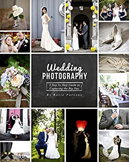 Wedding Photography: A Step by Step Guide to Capturing the Big Day by [Parsons, Rosie]