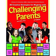 80 Creative Strategies for Working With Challenging Parents: A Resource for Elementary, Middle & High School Professional Educators