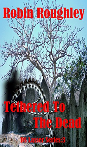 Tethered to the Dead: DS Lasser series volume three (The DS Lasser Series Book 3) by [Roughley, Rob]