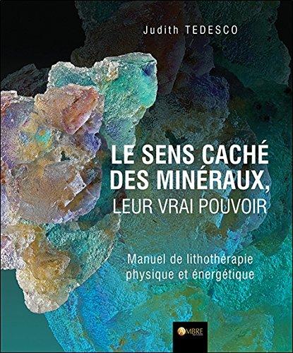 Le sens caché des minéraux, leur vrai pouvoir - Manuel de lithothérapie physique et énergétique par Judith Tédesco