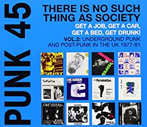 PUNK 45: There Is No Such Thing As Society - Get A Job, Get A Car, Get A Bed, Get Drunk! Underground Punk and Post-Punk in the UK 1977-81, Volume 2