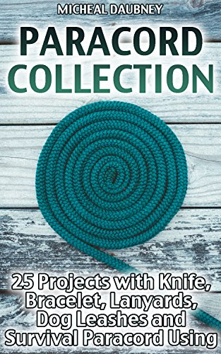 Paracord Collection: 25 Projects with Knife, Bracelet, Lanyards, Dog Leashes and Survival Paracord Using: (Paracord Knots, Survival Gear) (English Edition)