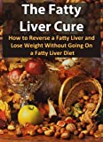 Image de The Fatty Liver Cure: How To Reverse A Fatty Liver And Lose Weight Without Going On A Fatty Liver Diet (Nutrition, Fatty Liver Disease, Fatty Liver, L