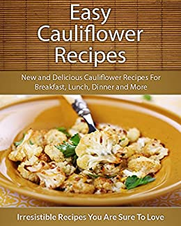 Easy Cauliflower Recipes: New and Delicious Cauliflower Recipes For Breakfast, Lunch, Dinner and More (The Easy Recipe) (English Edition) par [Echo Bay Books]