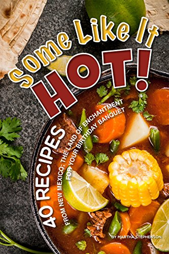 Some Like It Hot!: 40 Recipes from New Mexico; the Land of Enchantment – For Your Birthday Banquet