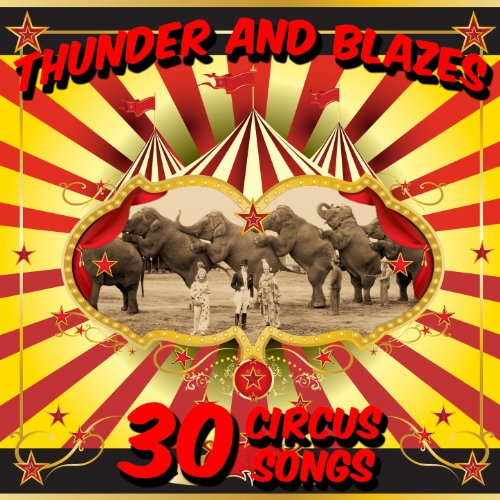 Thunder and Blazes: 30 Circus Songs Including Entry of the Gladiators, Barnum and Bailey's Favorite, Those Magnificent Men in Their Flying Machines, And Ringling Brothers Grand Entry!