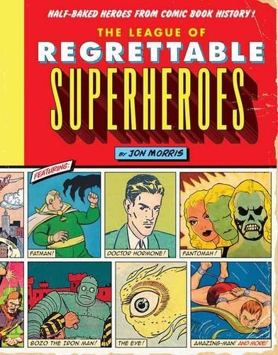 The League of Regrettable Superheroes: Half-Baked Heroes from Comic Book History by Jon Morris (June 2, 2015) Hardcover