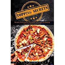 Topping Secrerts: Recipes, Pizza Science and Useful Techniques for Making America's Most Loved Food