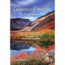 Customizing macOS High Sierra: Fantastic Tricks, Tweaks, Hacks, Secret Commands, & Hidden Features to Customize Your macOS User Experience