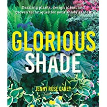 Glorious Shade: Dazzling Plants, Design Ideas, and Proven Techniques for Your Shady Garden