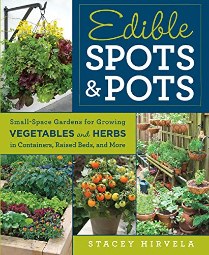 Edible Spots and Pots:Small-Space Gardens for Growing Vegetables and Herbs in Containers, Raised Beds, and More