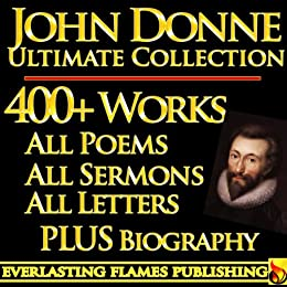 JOHN DONNE COMPLETE WORKS ULTIMATE COLLECTION - All Poems, Love Poetry, Holy Sonnets, Devotions, Meditations, English Poems, Sermons PLUS BIOGRAPHIES and ANNOTATIONS [Annotated] by [Donne, John, Walton, Izaak, Jessopp, Augustus, Alford, Henry]