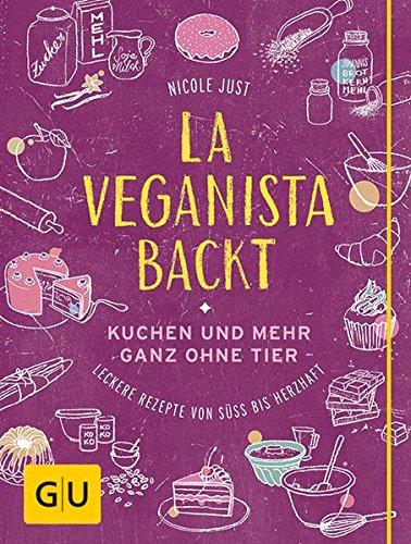 La Veganista backt: Kuchen und mehr ganz ohne Tier – Leckere Rezepte von süß bis herzhaft