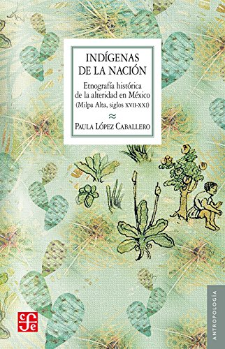 Indígenas de la nación. Etnografía histórica de la alteridad en México (Milpa (Antropologia) por Paula López Caballero
