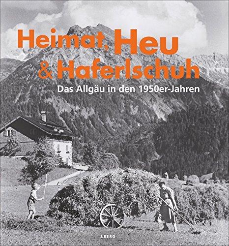 Preisvergleich Produktbild Allgäu Bildband: Heimat, Heu und Haferlschuh. Das Allgäu in den 50er-Jahren. Historisches Allgäu bis 1950 in Schwarz-Weiß-Fotografie des Alltagslebens. Aus dem Fotoarchiv der Familie Heimhuber.