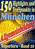 150 Highlights und Treffpunkte in München - Reihe SUPERHIRN, Allgemeinbildung Band 10: Ferien od. Wochenende in der bayr. Weltstadt mit Herz bei Kunst ... (Allgemeinwissen erweitern mit - SUPERHIRN)