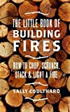 The Little Book of Building Fires: How to Chop, Scrunch, Stack and Light a Fire
