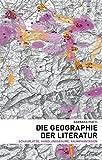 Die Geographie der Literatur: Schauplätze, Handlungsräume, Raumphantasien