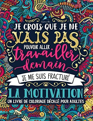 Un livre de coloriage décalé pour adultes: Je crois que je ne vais pas pouvoir aller travailler demain, je me suis fracturé la motivation par Papeterie Bleu