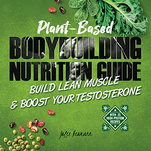 Plant-Based Bodybuilding Nutrition Guide: Build Lean Muscle & Boost Your Testosterone (With 35 High-Protein Recipes) (English Edition)