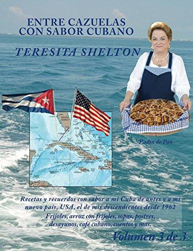 Entre Cazuelas con Sabor Cubano; Volumen 3 de 3: Recetas y recuerdos con sabor a mi Cuba de antes y a mi nuevo país, USA, el de mis descendientes desde 1962 por Teresita Shelton