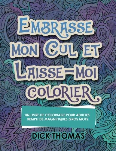 Embrasse mon cul et Laisse-moi colorier: Un Livre de Coloriage Pour Adultes Rempli de Magnifiques Gros Mots