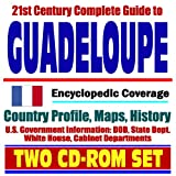 21st Century Complete Guide to Guadeloupe - Encyclopedic Coverage, Country Profile, History, DOD, State Dept., White House, CIA Factbook (Two CD-ROM Set) -