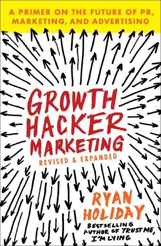 Growth Hacker Marketing: A Primer on the Future of PR, Marketing, and Advertising: Written by Ryan Holiday, 2014 Edition, (Reprint) Publisher: Portfolio [Paperback]