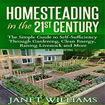 Homesteading in the 21st Century: The Simple Guide to Self-Sufficiency Through Gardening, Clean Energy, Raising Livestock and More