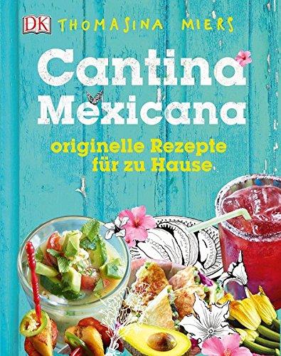 Cantina Mexicana: Originelle Rezepte für zu Hause