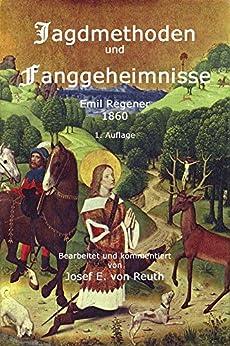 Jagdmethoden und Fanggeheimnisse: Handbuch für Jäger und Jagdliebhaber von [Regener, Emil, von Reuth, Josef E.]