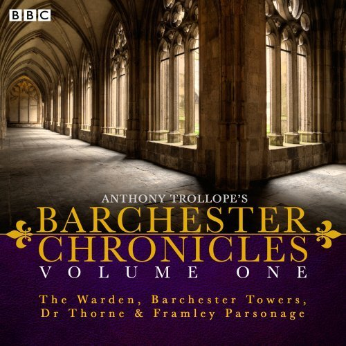Anthony Trollope's The Barchester Chronicles Volume 1: The Warden, Barchester Towers, Dr Thorne & Framley Parsonage: Four BBC Radio 4 Full-Cast Dramatisations by Anthony Trollope (2015-05-21)