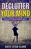 Declutter Your Mind: The Art Of Decluttering And Organizing Your Life... (Declutter Your Mind, Decluttering, Living forward, Start with why, Nudge,Thinking ... stop worrying,Declutter Your life,D Book 1)