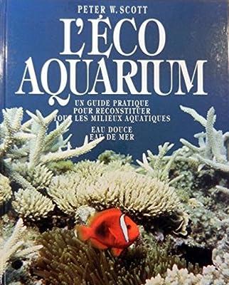 L'éco aquarium : Un guide pratique pour reconstituer tous les milieux aquatiques - Eau douce, eau de mer