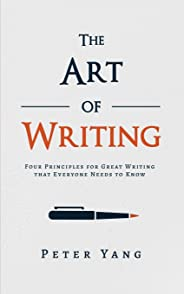 The Art of Writing: Four Principles for Great Writing that Everyone Needs to Know