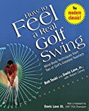 How to Feel a Real Golf Swing: Mind-Body Techniques from Two of Golf's Greatest Teachers