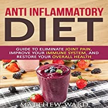 Anti Inflammatory Diet: Guide to Eliminate Joint Pain, Improve Your Immune System, and Restore Your Overall Health