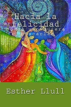 Hacia la felicidad: Donde uno quiera buscarla (Spanish Edition) par [Llull, Esther]