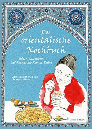 Das orientalische Kochbuch: Bilder, Geschichten und Rezepte der Familie Tatlici (Illustrierte Länderküchen) (Illustrierte Länderküchen / Bilder. Geschichten. Rezepte)