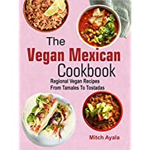 The Vegan Mexican Cookbook: Regional Vegan Recipes From Tamales To Tostadas (English Edition)