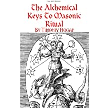 The Alchemical Keys To Masonic Ritual by Timothy Hogan (2007-12-06)
