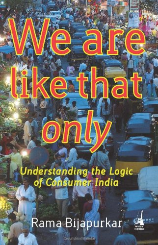 We are Like That Only, Understanding the Logic of Consumer India