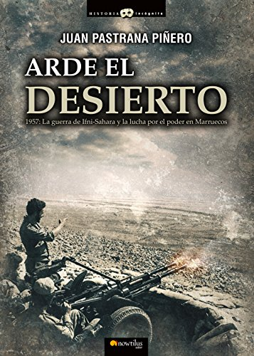 Arde el desierto. La guerra de Ifni-Sahara (Historia Incógnita) por Juan Pastrana Piñero