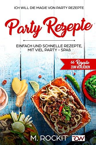 Party Rezepte, einfach und schnelle Rezepte, mit viel Party - Spaß.: 66 REZEPTE ZUM VERLIEBEN, Ich Will - Die Magie von Party Rezepte- (66 Rezepte zum Verlieben, Teil 9)