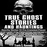 True Ghost Stories and Hauntings: Spooky Stories of the Creepiest Places on Earth