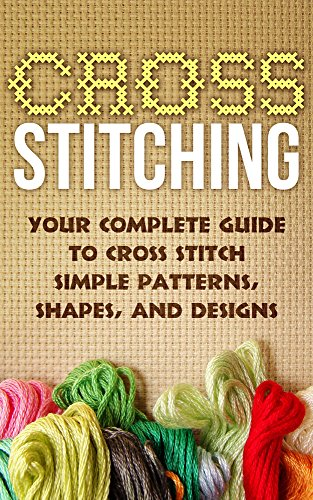 Cross Stitch:Your Complete Guide to Cross Stitch Simple Patterns, Shapes, and Designs (Cross Stitch): Cross Stitch (Cross-Stitch, Embroidery, Needlepoint, ... Hobbies and Home Book 1) (English Edition)