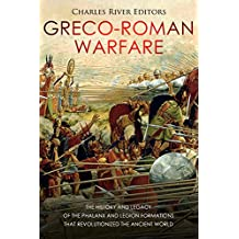 Greco-Roman Warfare: The History and Legacy of the Phalanx and Legion Formations that Revolutionized the Ancient World (English Edition)